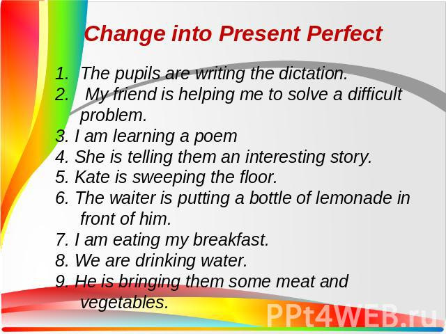 The pupils are writing the dictation. My friend is helping me to solve a difficult problem. 3. I am learning a poem 4. She is telling them an interesting story. 5. Kate is sweeping the floor. 6. The waiter is putting a bottle of lemonade in front of…