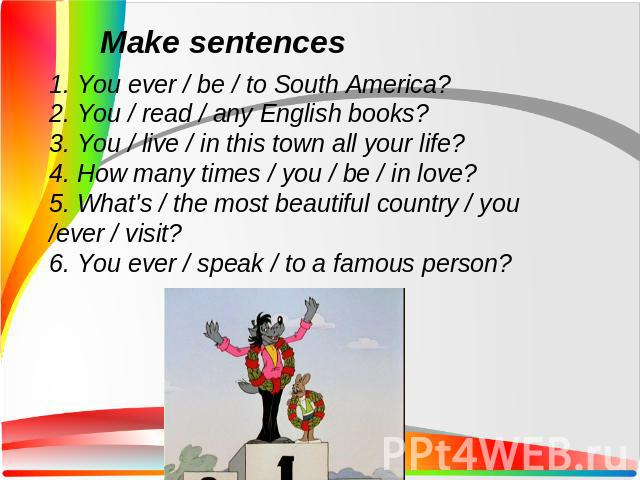 1. You ever / be / to South America?2. You / read / any English books?3. You / live / in this town all your life?4. How many times / you / be / in love?5. What's / the most beautiful country / you /ever / visit?6. You ever / speak / to a famous person?