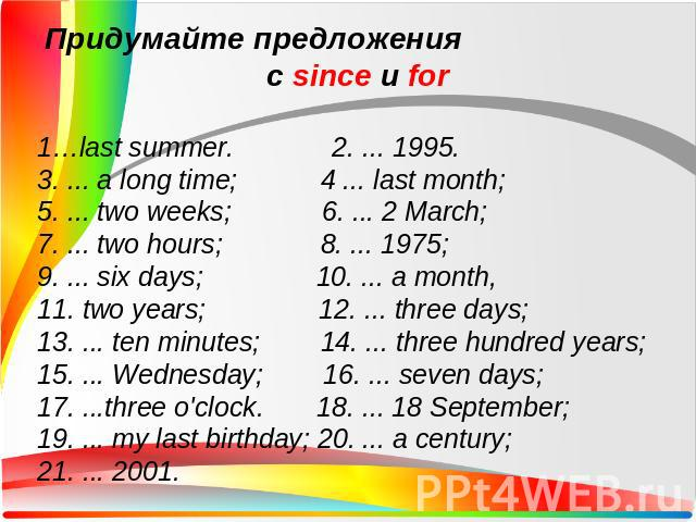 Придумайте предложения с since и for1…last summer. 2. ... 1995. 3. ... a long time; 4 ... last month; 5. ... two weeks; 6. ... 2 March;7. ... two hours; 8. ... 1975;9. ... six days; 10. ... a month,11. two years; 12. ... three days;13. ... ten minut…