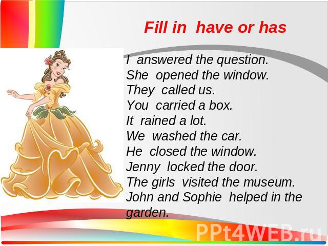 Fill in have or hasI answered the question. She opened the window. They called us. You carried a box. It rained a lot. We washed the car. He closed the window. Jenny locked the door. The girls visited the museum. John and Sophie helped in the garden.