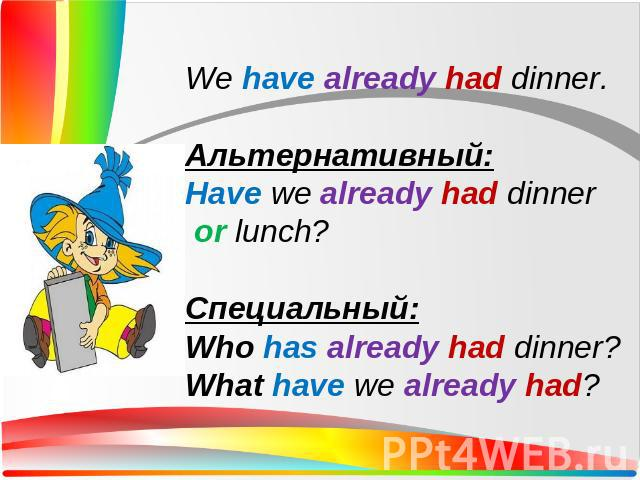 We have already had dinner.Альтернативный:Have we already had dinner or lunch?Специальный:Who has already had dinner?What have we already had?