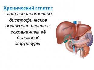 Хронический гепатит – это воспалительно- дистрофическое поражение печени с сохра