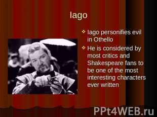 Iago Iago personifies evil in Othello He is considered by most critics and Shake