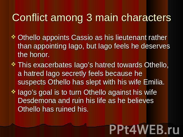 Conflict among 3 main characters Othello appoints Cassio as his lieutenant rather than appointing Iago, but Iago feels he deserves the honor. This exacerbates Iago's hatred towards Othello, a hatred Iago secretly feels because he suspects Othello ha…