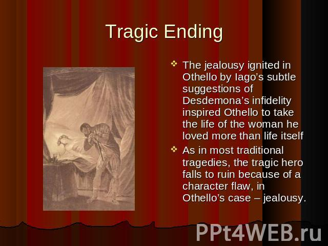 Tragic Ending The jealousy ignited in Othello by Iago's subtle suggestions of Desdemona's infidelity inspired Othello to take the life of the woman he loved more than life itself As in most traditional tragedies, the tragic hero falls to ruin becaus…