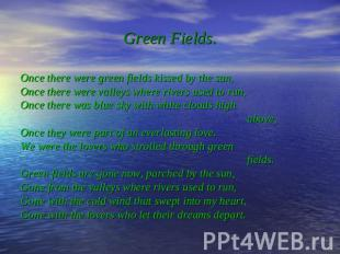 Green Fields. Once there were green fields kissed by the sun, Once there were va