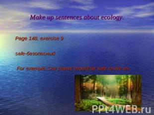 Make up sentences about ecology. Page 148, exercise 9 safe-безопасный For exampl
