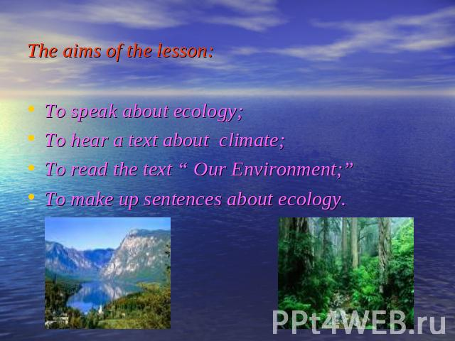 "The aims of the lesson: To speak about ecology; To hear a text about climate; To read the text "" Our Environment;"" To make up sentences about ecology."