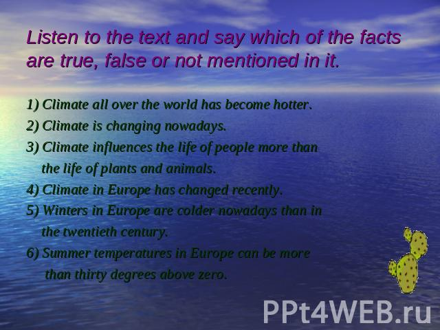Listen to the text and say which of the factsare true, false or not mentioned in it. 1) Climate all over the world has become hotter. 2) Climate is changing nowadays. 3) Climate influences the life of people more than the life of plants and animals.…