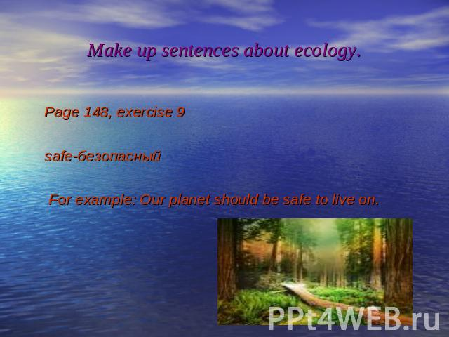 Make up sentences about ecology. Page 148, exercise 9 safe-безопасный For example: Our planet should be safe to live on.