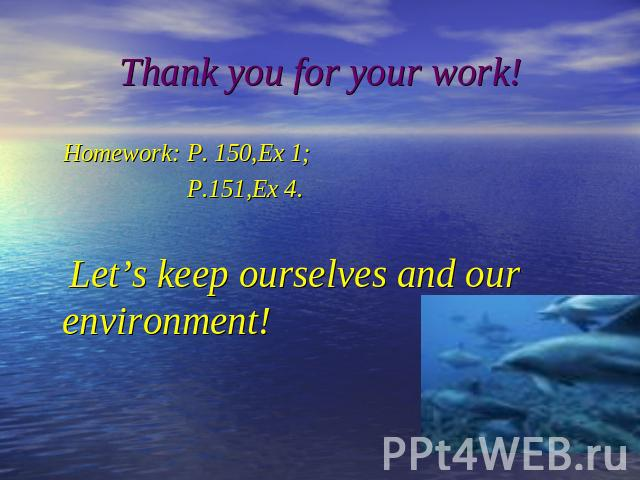 Thank you for your work! Homework: P. 150,Ex 1; P.151,Ex 4. Let's keep ourselves and our environment!