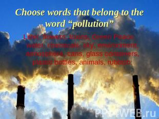 "Choose words that belong to the word ""pollution"" Litter, flowers, toxins, Green"