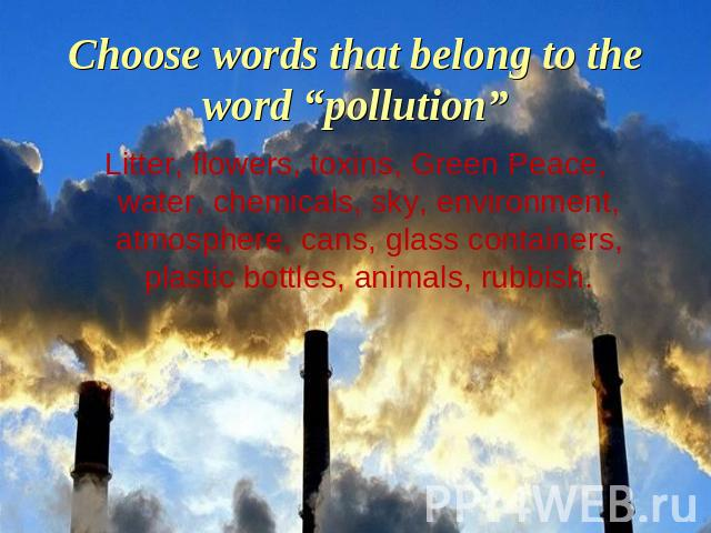 "Choose words that belong to the word ""pollution"" Litter, flowers, toxins, Green Peace, water, chemicals, sky, environment, atmosphere, cans, glass containers, plastic bottles, animals, rubbish."