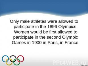Only male athletes were allowed to participate in the 1896 Olympics. Women would