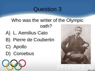 Question 3 Who was the writer of the Olympic oath?    A)  L. Aemilius Cato B)  P