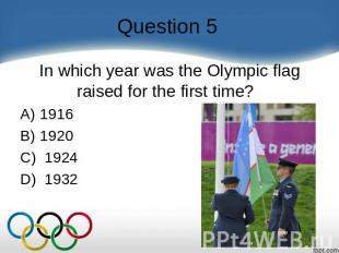 Question 5 In which year was the Olympic flag raised for the first time?    A) 1
