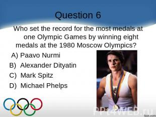Question 6 Who set the record for the most medals at one Olympic Games by winnin