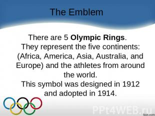 The Emblem There are 5 Olympic Rings.They represent the five continents: (Africa