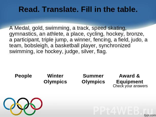 Read. Translate. Fill in the table. A Medal, gold, swimming, a track, speed skating, gymnastics, an athlete, a place, cycling, hockey, bronze, a participant, triple jump, a winner, fencing, a field, judo, a team, bobsleigh, a basketball player, sync…