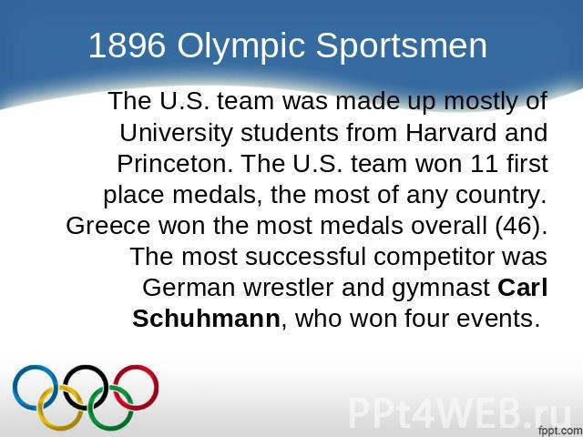 1896 Olympic Sportsmen The U.S. team was made up mostly of University students from Harvard and Princeton. The U.S. team won 11 first place medals, the most of any country. Greece won the most medals overall (46). The most successful competitor was …