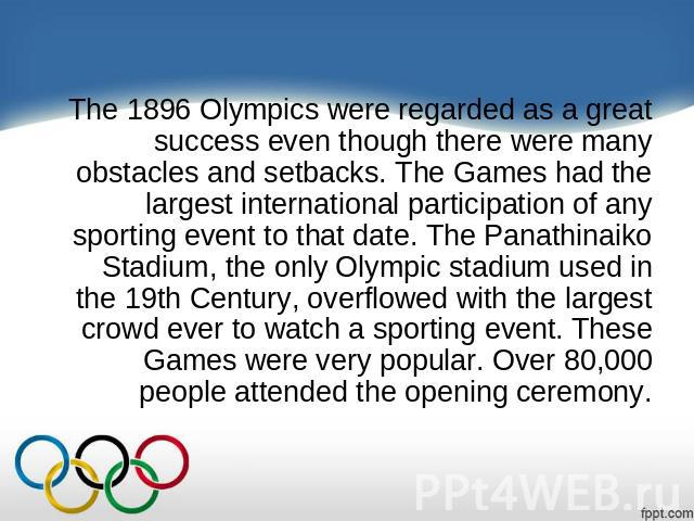The 1896 Olympics were regarded as a great success even though there were many obstacles and setbacks. The Games had the largest international participation of any sporting event to that date. The Panathinaiko Stadium, the only Olympic stadium used …