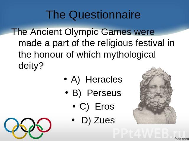 The Questionnaire The Ancient Olympic Games were made a part of the religious festival in the honour of which mythological deity?    A) Heracles B) Perseus C)  Eros  D) Zues