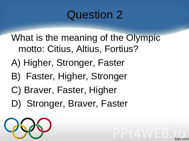 Question 2 What is the meaning of the Olympic motto: Citius, Altius, Fortius?    A) Higher, Stronger, Faster B)  Faster, Higher, Stronger C) Braver, Faster, Higher D)  Stronger, Braver, Faster