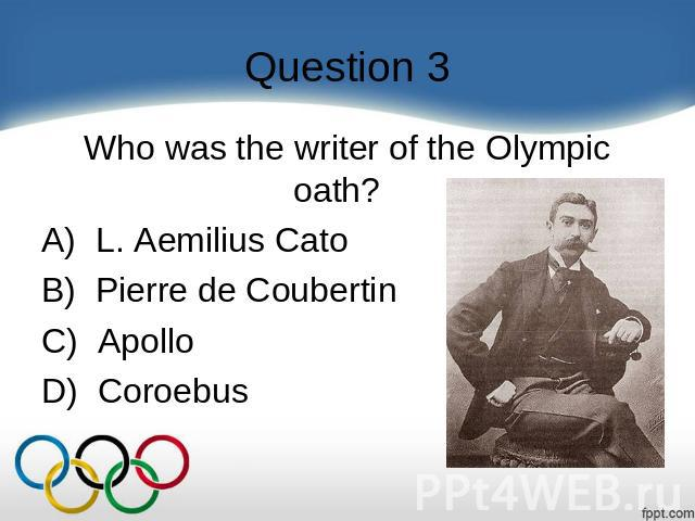 Question 3 Who was the writer of the Olympic oath?    A)  L. Aemilius Cato B)  Pierre de Coubertin C)  Apollo D)  Coroebus