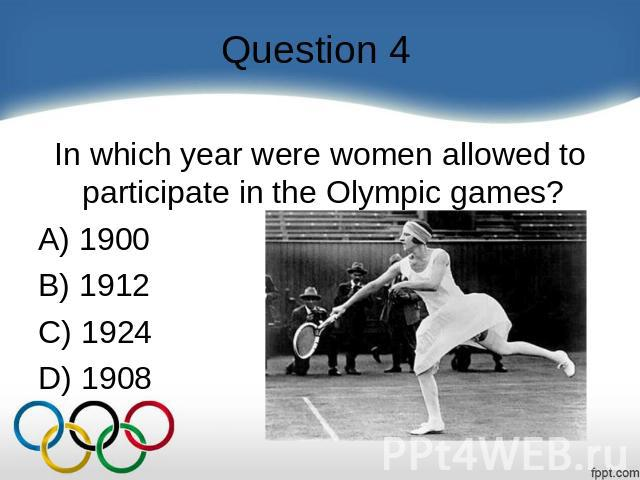 Question 4 In which year were women allowed to participate in the Olympic games?  A) 1900   B) 1912   C) 1924   D) 1908