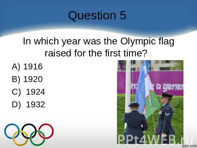 Question 5 In which year was the Olympic flag raised for the first time?    A) 1916 B) 1920 C)  1924 D)  1932