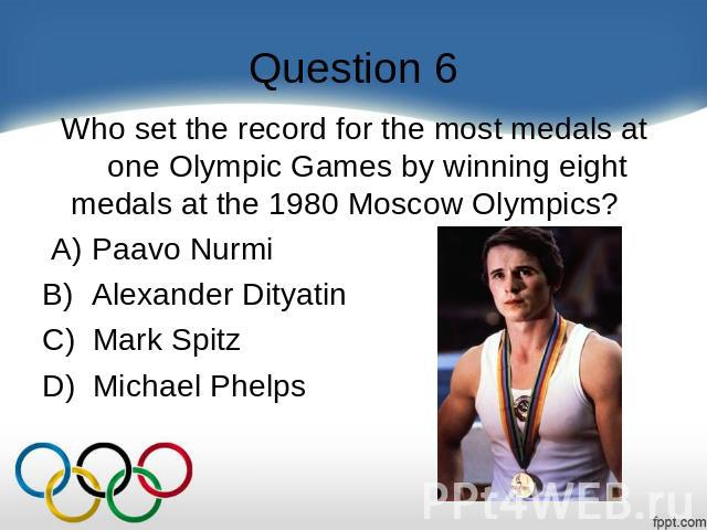 Question 6 Who set the record for the most medals at one Olympic Games by winning eight medals at the 1980 Moscow Olympics?     A) Paavo Nurmi B)  Alexander Dityatin C)  Mark Spitz D)  Michael Phelps