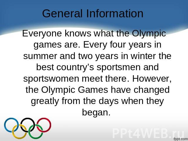 General Information Everyone knows what the Olympic games are. Every four years in summer and two years in winter the best country's sportsmen and sportswomen meet there. However, the Olympic Games have changed greatly from the days when they began.
