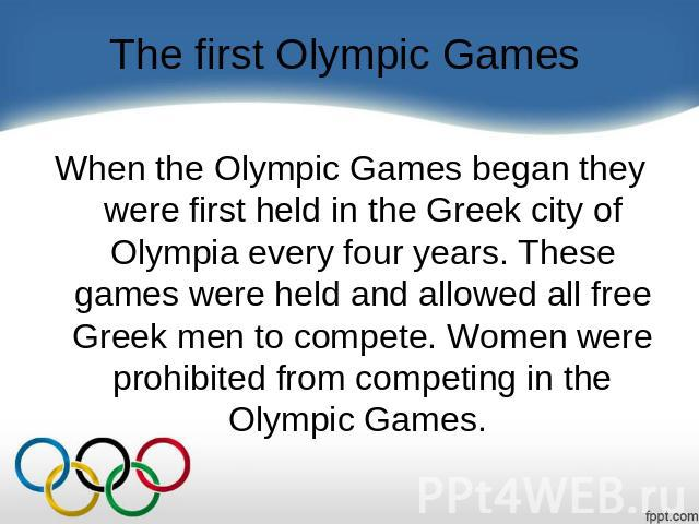 The first Olympic Games When the Olympic Games began they were first held in the Greek city of Olympia every four years. These games were held and allowed all free Greek men to compete. Women were prohibited from competing in the Olympic Games.