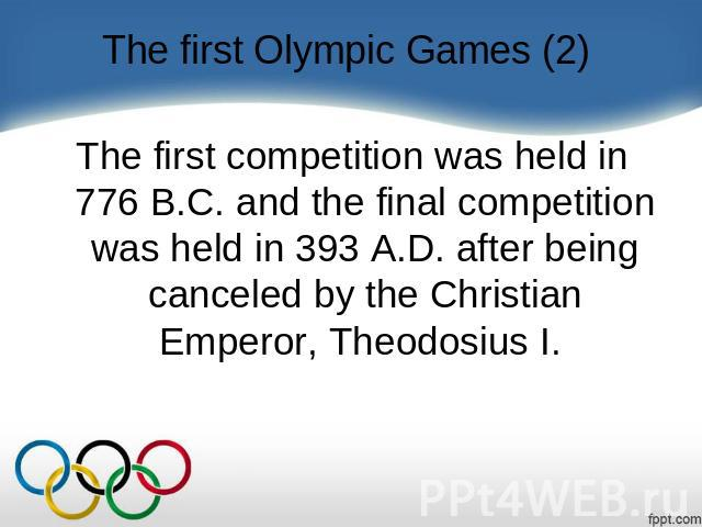 The first Olympic Games (2) The first competition was held in 776 B.C. and the final competition was held in 393 A.D. after being canceled by the Christian Emperor, Theodosius I.