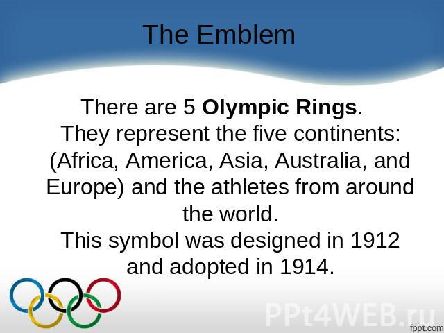 The Emblem There are 5 Olympic Rings.They represent the five continents: (Africa, America, Asia, Australia, and Europe) and the athletes from around the world.This symbol was designed in 1912 and adopted in 1914.