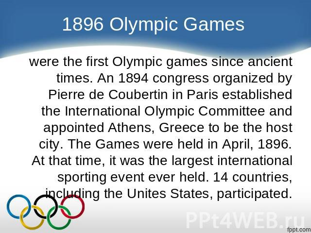 1896 Olympic Games were the first Olympic games since ancient times. An 1894 congress organized by Pierre de Coubertin in Paris established the International Olympic Committee and appointed Athens, Greece to be the host city. The Games were held in …