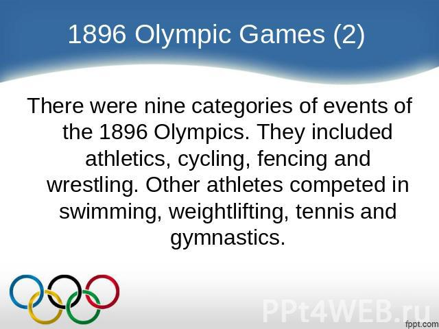 1896 Olympic Games (2) There were nine categories of events of the 1896 Olympics. They included athletics, cycling, fencing and wrestling. Other athletes competed in swimming, weightlifting, tennis and gymnastics.