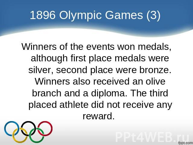 1896 Olympic Games (3) Winners of the events won medals, although first place medals were silver, second place were bronze. Winners also received an olive branch and a diploma. The third placed athlete did not receive any reward.