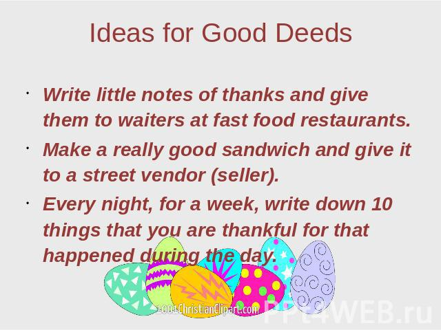 Ideas for Good Deeds Write little notes of thanks and give them to waiters at fast food restaurants. Make a really good sandwich and give it to a street vendor (seller). Every night, for a week, write down 10 things that you are thankful for that ha…