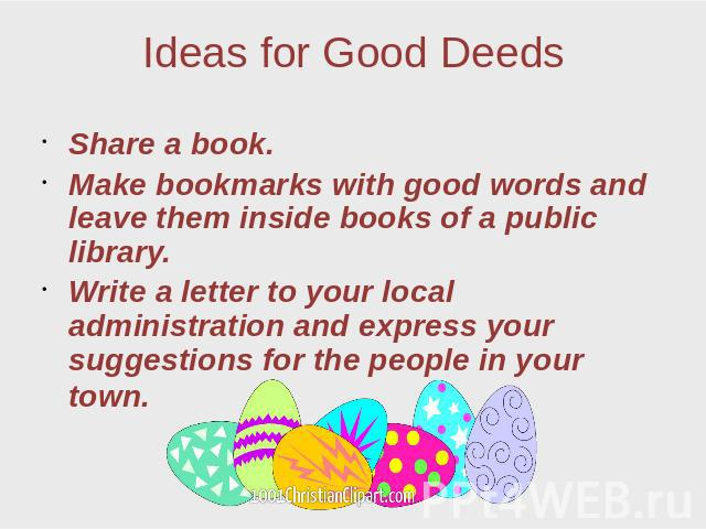 Ideas for Good Deeds Share a book. Make bookmarks with good words and leave them inside books of a public library. Write a letter to your local administration and express your suggestions for the people in your town.