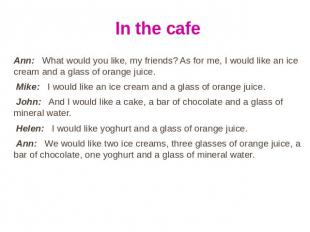 In the cafe Ann: What would you like, my friends? As for me, I would like an ice