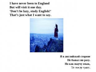 I have never been to EnglandBut will visit it one day.'Don't be lazy, study Engl