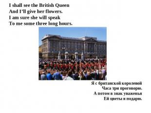 I shall see the British QueenAnd I'll give her flowers.I am sure she will speak
