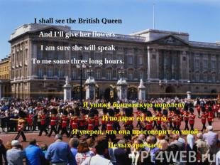I shall see the British QueenAnd I'll give her flowers.I am sure she will speakT