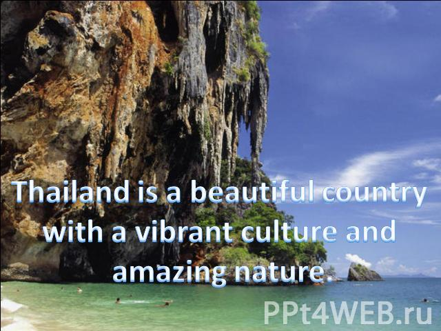 Thailand is a beautiful country with a vibrant culture and amazing nature.