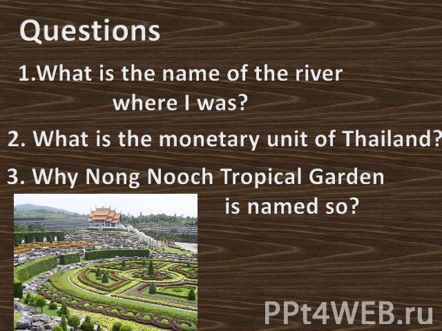 Questions1.What is the name of the river where I was?2. What is the monetary unit of Thailand?3. Why Nong Nooch Tropical Garden is named so?