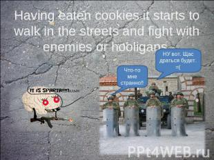 Having eaten cookies it starts to walk in the streets and fight with enemies or