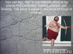 "You can buy ""BS"" in our Internet shop or by phone 89119665483. Having phoned, as"