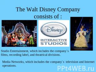 The Walt Disney Company consists of : Studio Entertainment, which includes the c