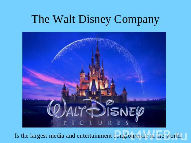 The Walt Disney Company Is the largest media and entertainment conglomerate in the world.